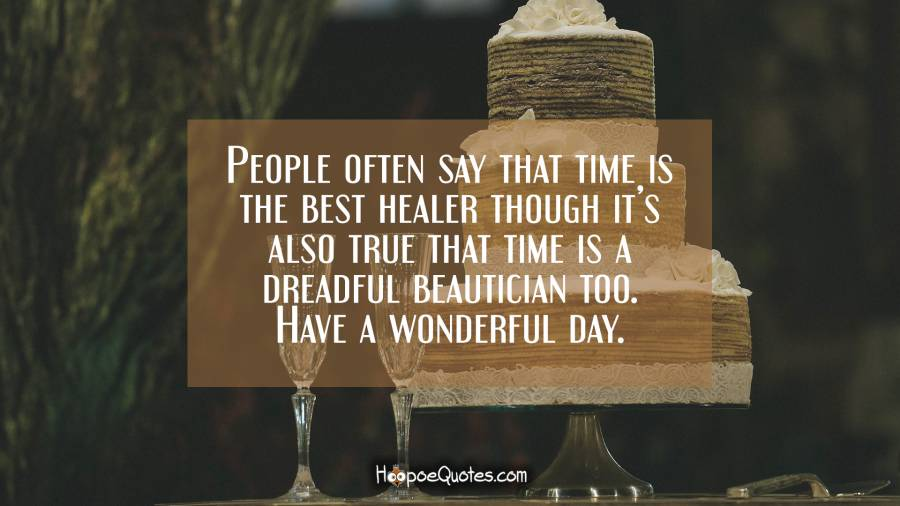 People often say that time is the best healer though it's also true that time is a dreadful beautician too. Have a wonderful day.
