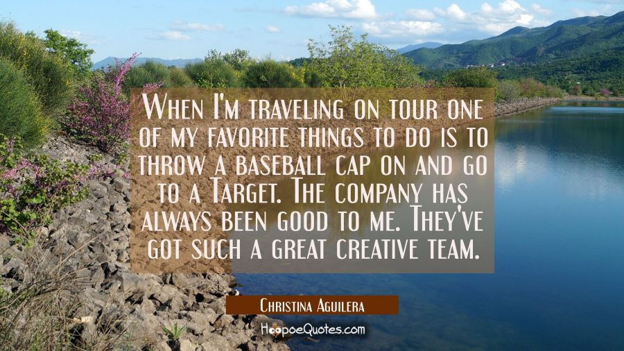 When I'm traveling on tour one of my favorite things to do is to throw a baseball cap on and go to Christina Aguilera Quotes