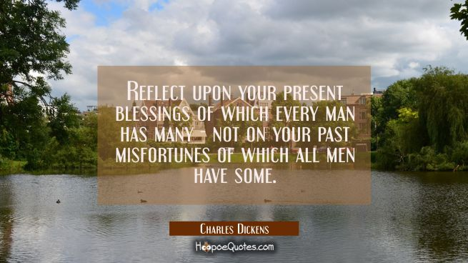 Reflect upon your present blessings of which every man has many - not on your past misfortunes of w