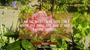 I am the wisest man alive for I know one thing and that is that I know nothing.