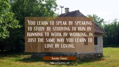 You learn to speak by speaking to study by studying to run by running to work by working, in just t
