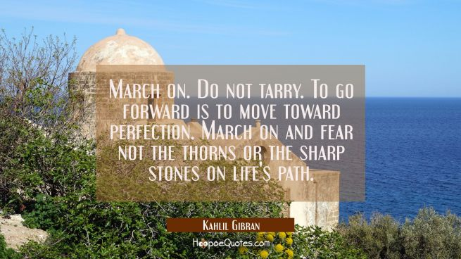 March on. Do not tarry. To go forward is to move toward perfection. March on and fear not the thorn