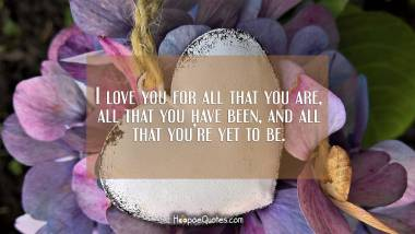 I love you for all that you are, all that you have been, and all that you're yet to be. I Love You Quotes