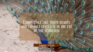 Competence like truth beauty and contact lenses is in the eye of the beholder.
