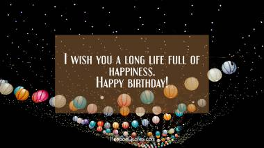 I wish you a long life full of happiness. Quotes