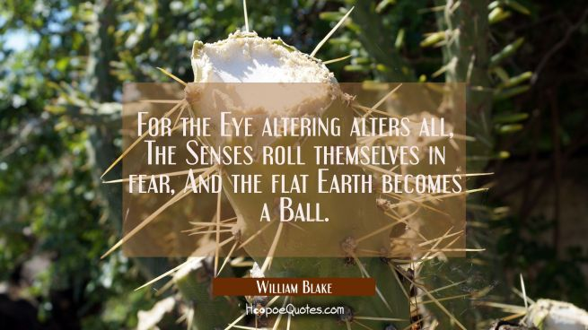 For the Eye altering alters all, The Senses roll themselves in fear And the flat Earth becomes a Ba