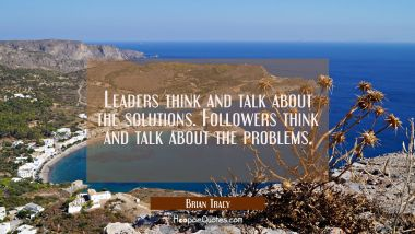 Leaders think and talk about the solutions. Followers think and talk about the problems. Brian Tracy Quotes