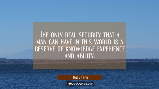The only real security that a man can have in this world is a reserve of knowledge experience and a