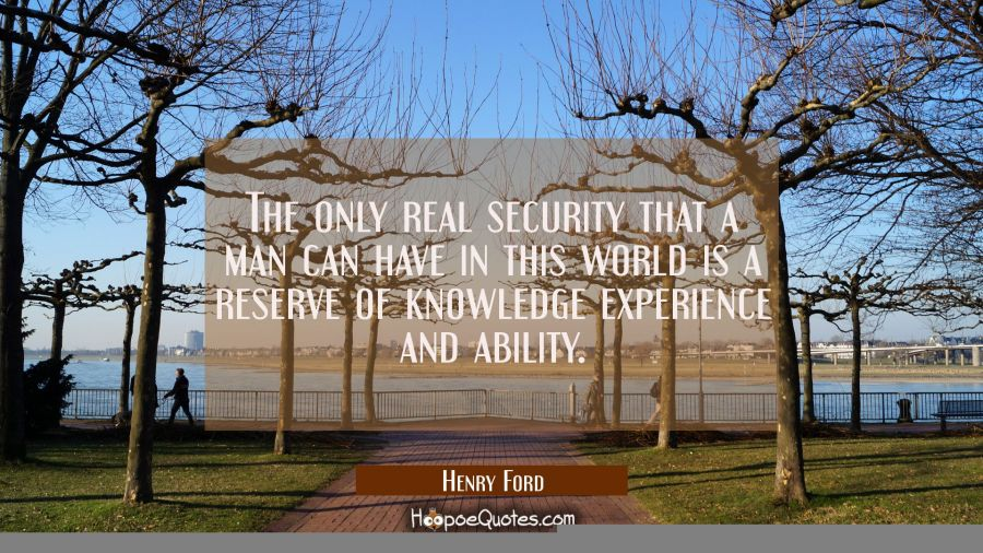 The only real security that a man can have in this world is a reserve of knowledge experience and a Henry Ford Quotes