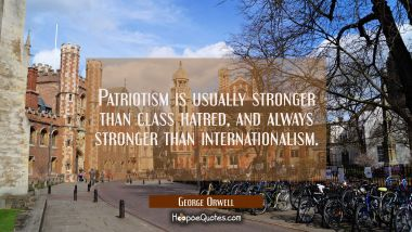 Patriotism is usually stronger than class hatred and always stronger than internationalism. George Orwell Quotes