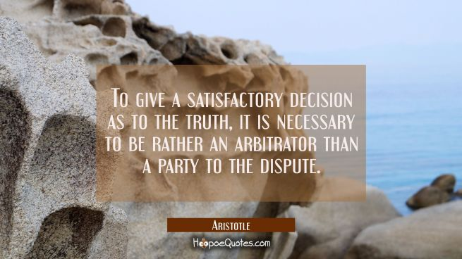 To give a satisfactory decision as to the truth it is necessary to be rather an arbitrator than a p
