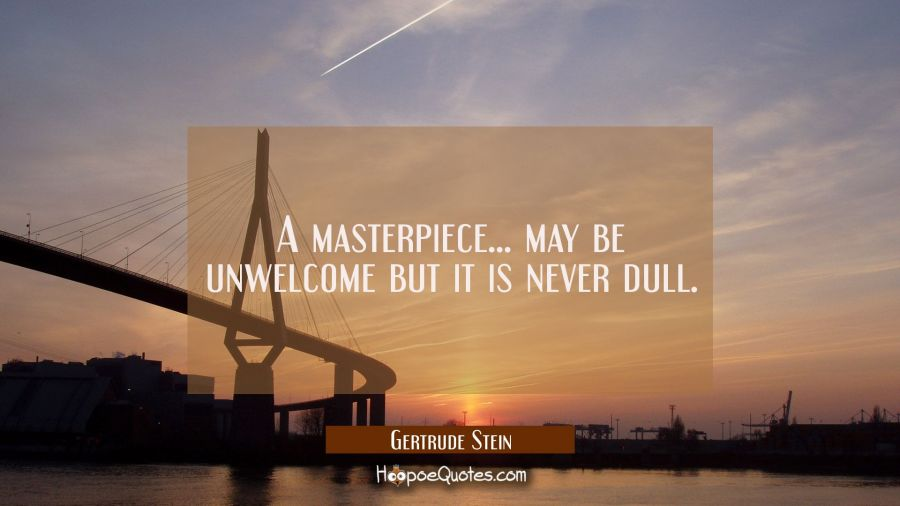 A masterpiece... may be unwelcome but it is never dull. Gertrude Stein Quotes