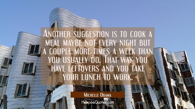 Another suggestion is to cook a meal maybe not every night but a couple more times a week than you