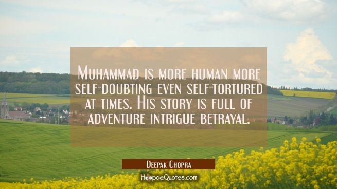 Muhammad is more human more self-doubting even self-tortured at times. His story is full of adventu