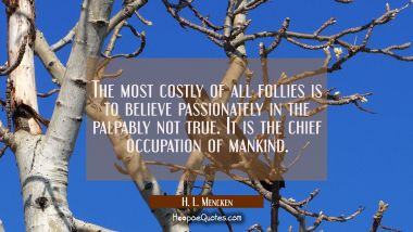 The most costly of all follies is to believe passionately in the palpably not true. It is the chief
