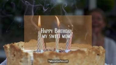 Happy Birthday, my sweet mom! Quotes