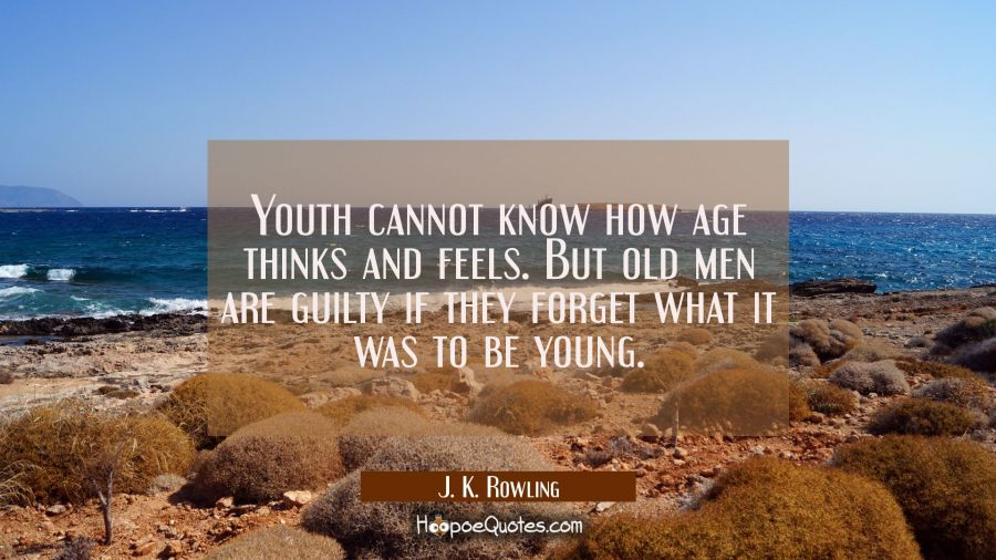 Youth cannot know how age thinks and feels. But old men are guilty if they forget what it was to be J. K. Rowling Quotes