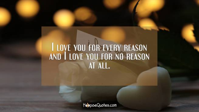 I love you for every reason and I love you for no reason at all.