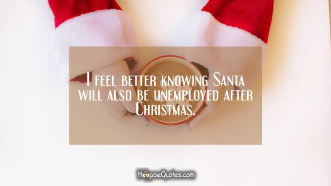 I feel better knowing Santa will also be unemployed after Christmas.