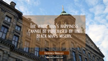 The white man's happiness cannot be purchased by the black man's misery.