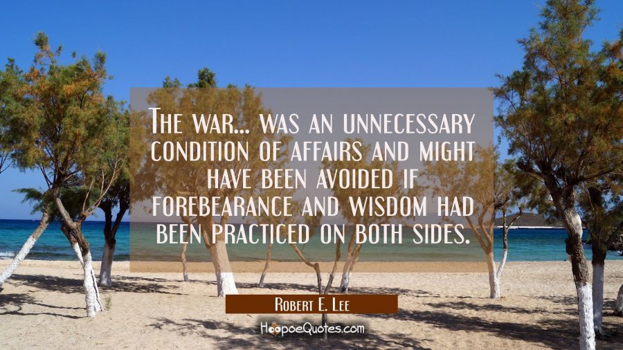 The war... was an unnecessary condition of affairs and might have been avoided if forebearance and Robert E. Lee Quotes