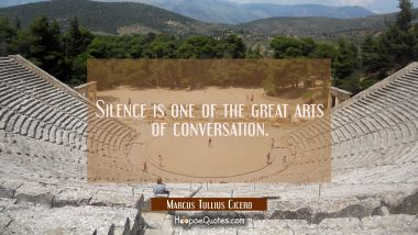 Silence is one of the great arts of conversation. Marcus Tullius Cicero Quotes