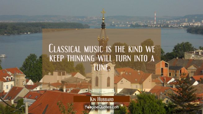 Classical music is the kind we keep thinking will turn into a tune.