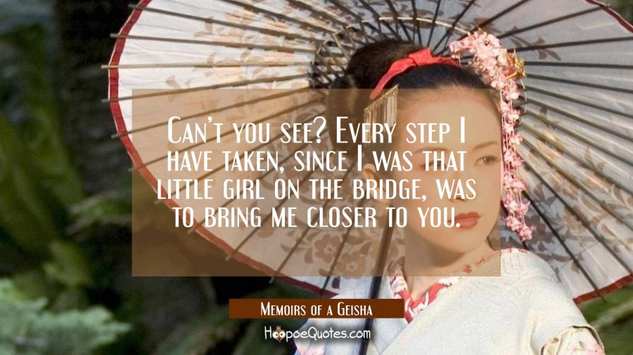 Can't you see? Every step I have taken, since I was that little girl on the bridge, was to bring me closer to you. Movie Quotes Quotes