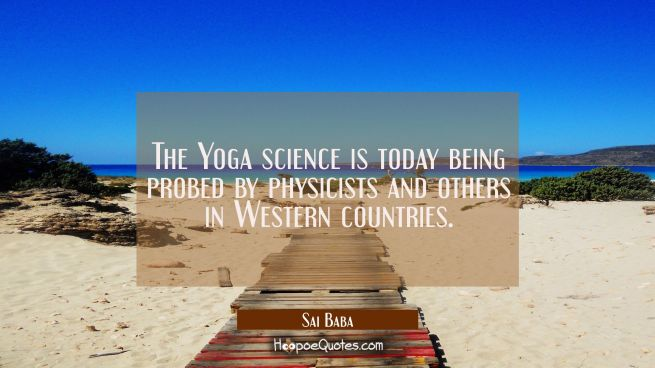 The Yoga science is today being probed by physicists and others in Western countries.