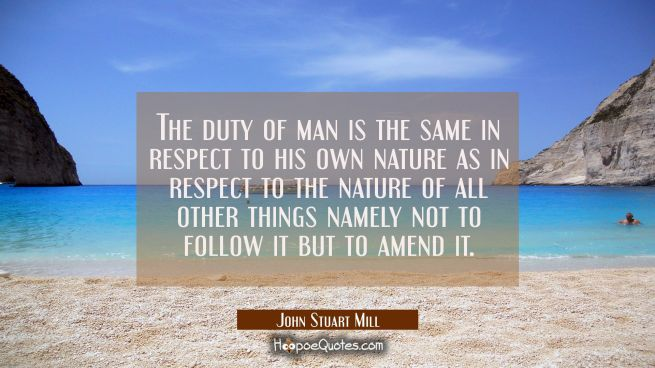The duty of man is the same in respect to his own nature as in respect to the nature of all other t