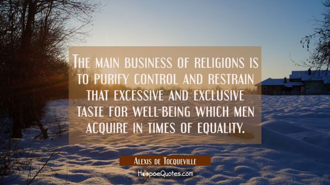 The main business of religions is to purify control and restrain that excessive and exclusive taste