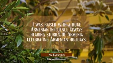I was raised with a huge Armenian influence always hearing stories of Armenia celebrating Armenian