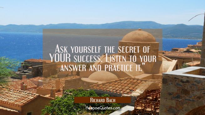 Ask yourself the secret of YOUR success. Listen to your answer and practice it.""