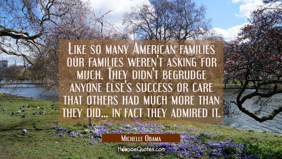 Like so many American families our families weren't asking for much. They didn't begrudge anyone el Michelle Obama Quotes