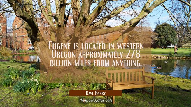 Eugene is located in western Oregon approximately 278 billion miles from anything.