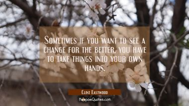Sometimes if you want to see a change for the better you have to take things into your own hands. Clint Eastwood Quotes
