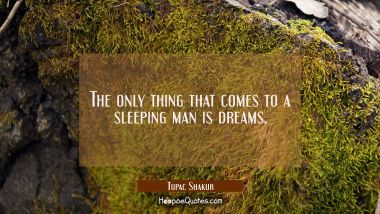 The only thing that comes to a sleeping man is dreams. Tupac Shakur Quotes