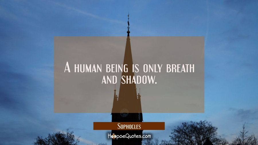 A human being is only breath and shadow. Sophocles Quotes