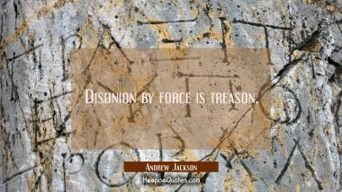 Disunion by force is treason.
