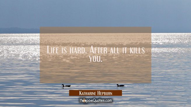 Life is hard. After all it kills you.