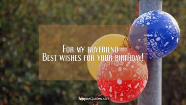 For my boyfriend - Best wishes for your birthday! Quotes
