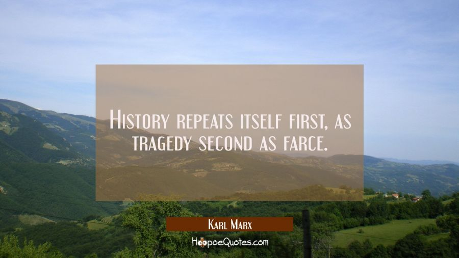 History repeats itself first as tragedy second as farce. Karl Marx Quotes