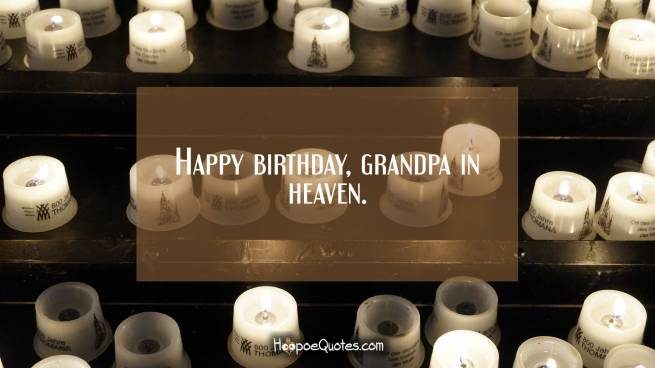 Happy birthday, grandpa in heaven.