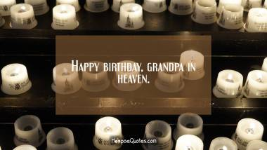 Happy birthday, grandpa in heaven. Birthday Quotes