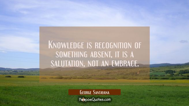 Knowledge is recognition of something absent, it is a salutation not an embrace.