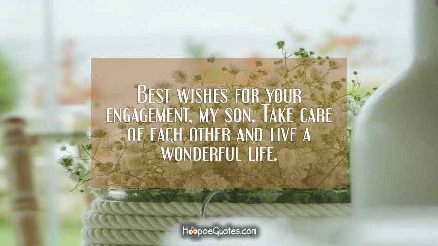 Best wishes for your engagement, my son. Take care of each other and live a wonderful life. Engagement Quotes