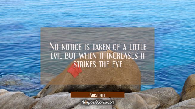 No notice is taken of a little evil but when it increases it strikes the eye