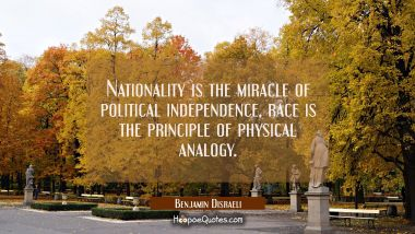 Nationality is the miracle of political independence, race is the principle of physical analogy. Benjamin Disraeli Quotes