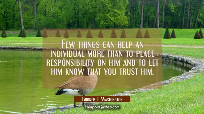 Few things can help an individual more than to place responsibility on him and to let him know that