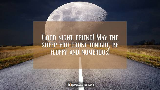 Good night, friend! May the sheep you count tonight, be fluffy and numerous!